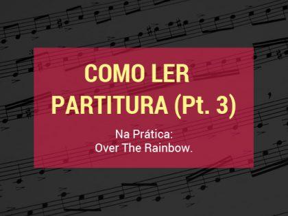 Como Ler Partitura (Pt. 3): Na Prática – Over The Rainbow