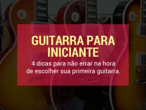 Como escolher uma guitarra para iniciante – 4 dicas para não errar
