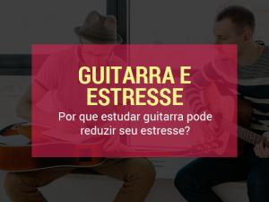 Por que estudar guitarra pode reduzir seu estresse?